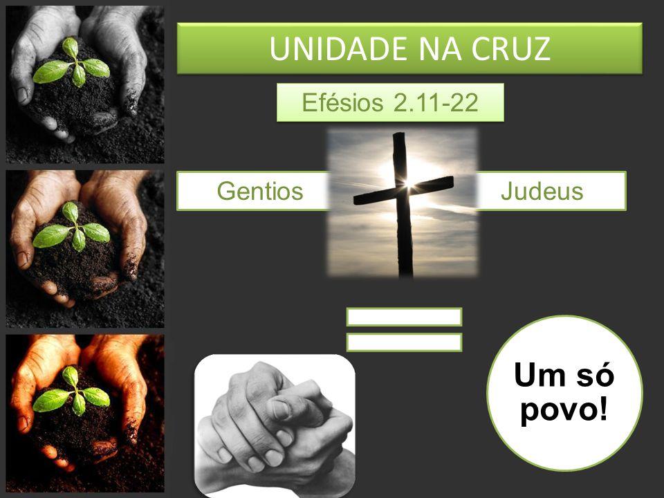 UNIDADE NA CRUZ Efésios 2.11-22 GentiosJudeus Um só povo!
