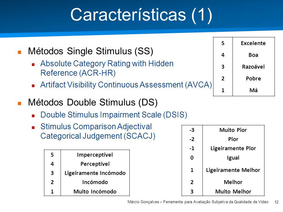 Academia ISCTE – Arquitectura de Computadores Características (1) Métodos Single Stimulus (SS) Absolute Category Rating with Hidden Reference (ACR-HR) Artifact Visibility Continuous Assessment (AVCA) Métodos Double Stimulus (DS) Double Stimulus Impairment Scale (DSIS) Stimulus Comparison Adjectival Categorical Judgement (SCACJ) 5Excelente 4Boa 3Razoável 2Pobre 1Má 5Imperceptível 4Perceptível 3Ligeiramente Incómodo 2Incómodo 1Muito Incómodo -3Muito Pior -2Pior Ligeiramente Pior 0Igual 1Ligeiramente Melhor 2Melhor 3Muito Melhor 12 Márcio Gonçalves – Ferramenta para Avaliação Subjetiva da Qualidade de Vídeo