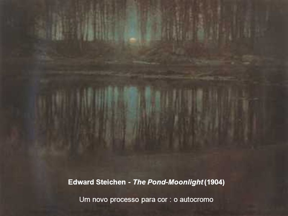 Edward Steichen - The Pond-Moonlight (1904) Um novo processo para cor : o autocromo