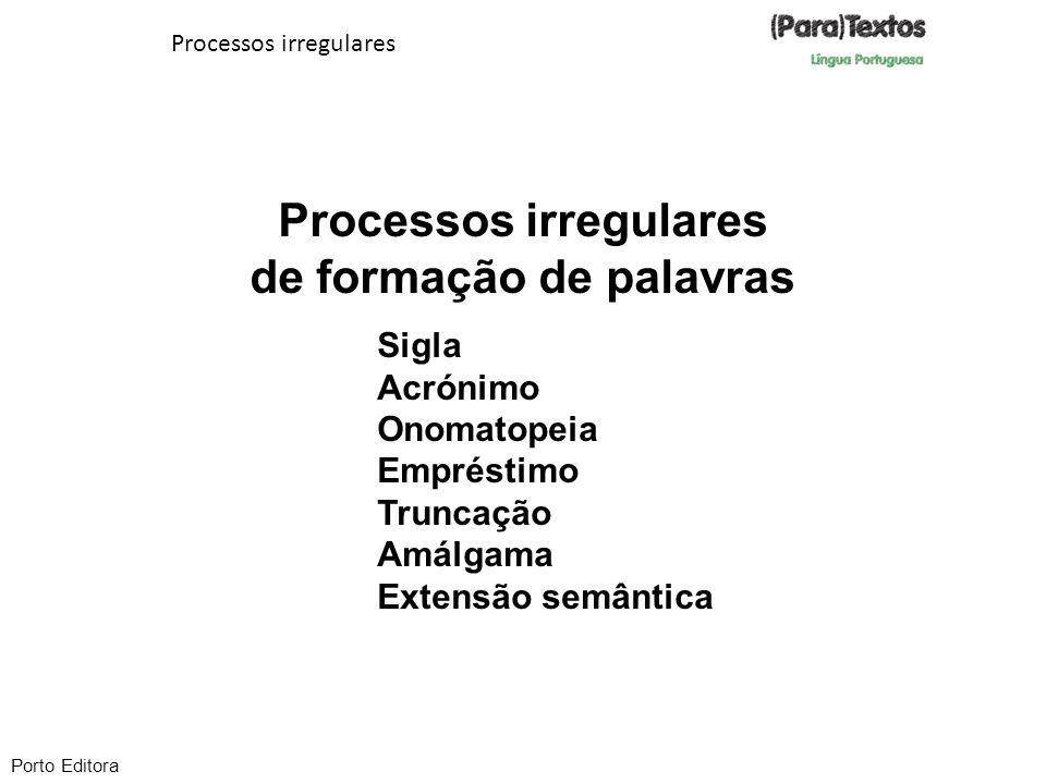 Processos irregulares de formação de palavras Processos irregulares Sigla Acrónimo Onomatopeia Empréstimo Truncação Amálgama Extensão semântica Porto