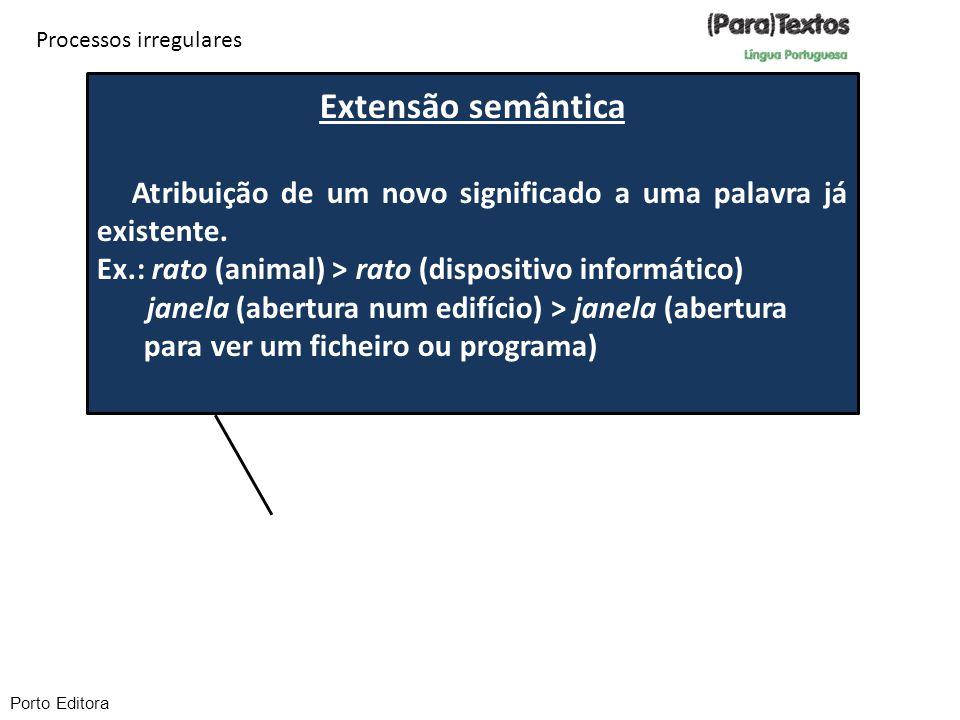 Extensão semântica Atribuição de um novo significado a uma palavra já existente. Ex.: rato (animal) > rato (dispositivo informático) janela (abertura
