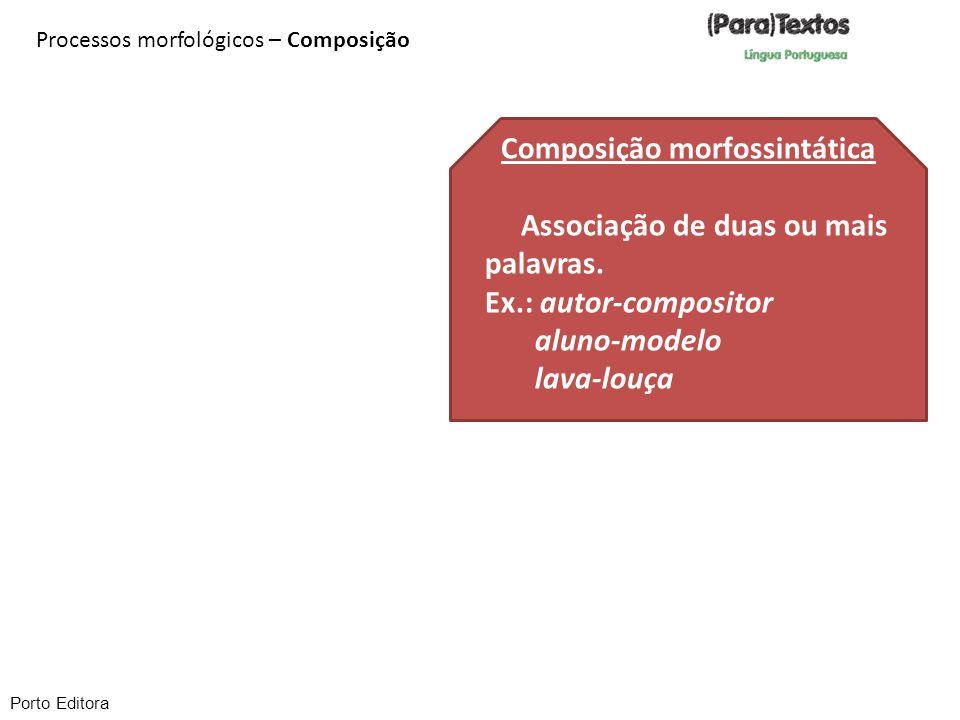 Porto Editora Processos morfológicos – Composição Composição morfossintática Associação de duas ou mais palavras. Ex.: autor-compositor aluno-modelo l