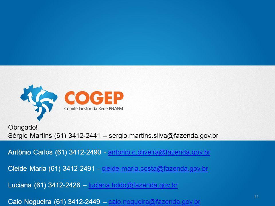 Obrigado! Sérgio Martins (61) 3412-2441 – sergio.martins.silva@fazenda.gov.br Antônio Carlos (61) 3412-2490 - antonio.c.oliveira@fazenda.gov.brantonio