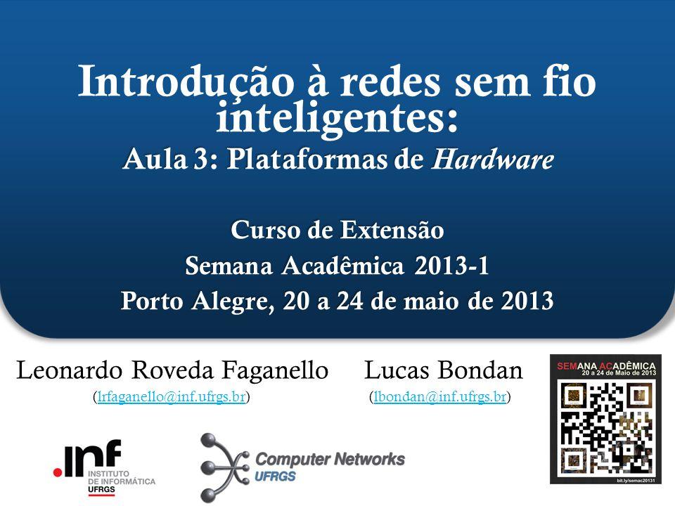 ` : Aula 3: Plataformas de Hardware Curso de Extensão Semana Acadêmica 2013-1 Porto Alegre, 20 a 24 de maio de 2013 Introdução à redes sem fio intelig
