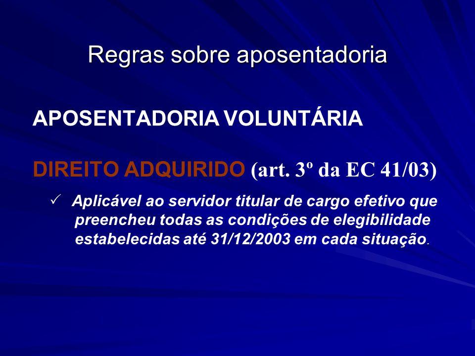 Regras sobre aposentadoria APOSENTADORIA VOLUNTÁRIA DIREITO ADQUIRIDO (art. 3º da EC 41/03) Aplicável ao servidor titular de cargo efetivo que preench