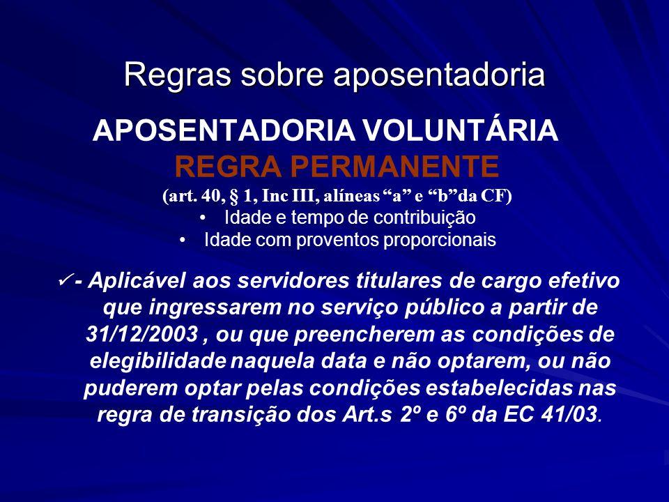 Regras sobre aposentadoria APOSENTADORIA VOLUNTÁRIA REGRA PERMANENTE (art. 40, § 1, Inc III, alíneas a e bda CF) Idade e tempo de contribuição Idade c