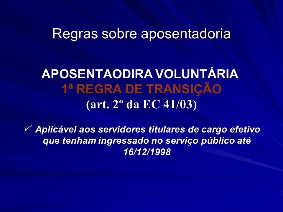 Regras sobre aposentadoria APOSENTAODIRA VOLUNTÁRIA 1ª REGRA DE TRANSIÇÃO (art. 2º da EC 41/03) Aplicável aos servidores titulares de cargo efetivo qu