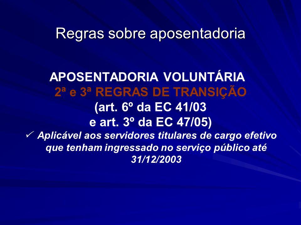 Regras sobre aposentadoria APOSENTADORIA VOLUNTÁRIA 2ª e 3ª REGRAS DE TRANSIÇÃO (art. 6º da EC 41/03 e art. 3º da EC 47/05) Aplicável aos servidores t