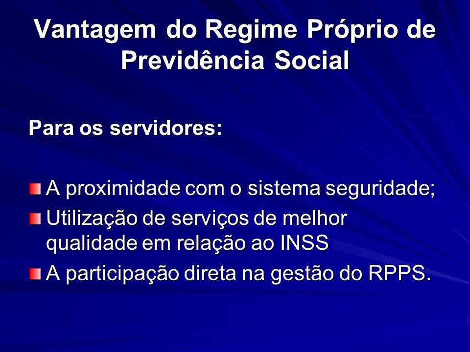 Vantagem do Regime Próprio de Previdência Social Para os servidores: A proximidade com o sistema seguridade; Utilização de serviços de melhor qualidad