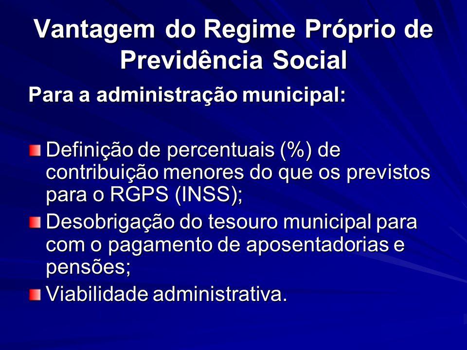 Vantagem do Regime Próprio de Previdência Social Para a administração municipal: Definição de percentuais (%) de contribuição menores do que os previs