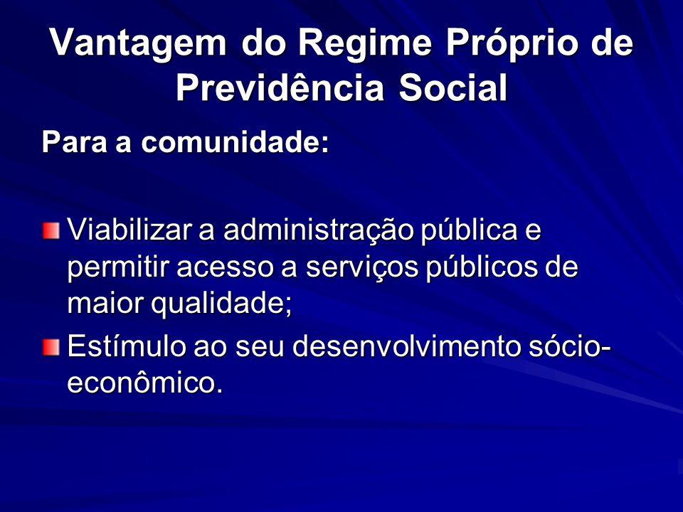 Vantagem do Regime Próprio de Previdência Social Para a comunidade: Viabilizar a administração pública e permitir acesso a serviços públicos de maior