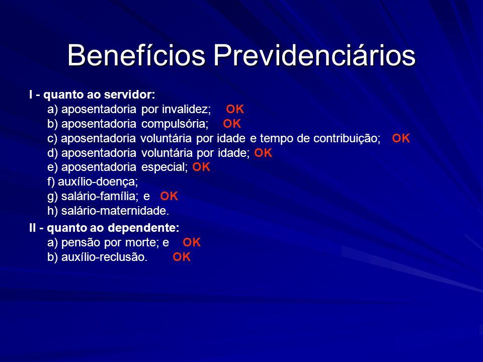 Benefícios Previdenciários I - quanto ao servidor: a) aposentadoria por invalidez; OK b) aposentadoria compulsória; OK c) aposentadoria voluntária por