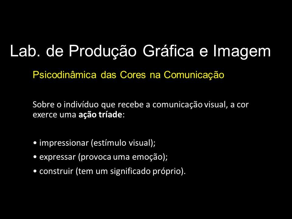 Lab. de Produção Gráfica e Imagem Psicodinâmica das Cores na Comunicação Sobre o indivíduo que recebe a comunicação visual, a cor exerce uma ação tría