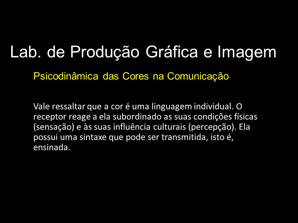 Lab. de Produção Gráfica e Imagem Psicodinâmica das Cores na Comunicação Vale ressaltar que a cor é uma linguagem individual. O receptor reage a ela s
