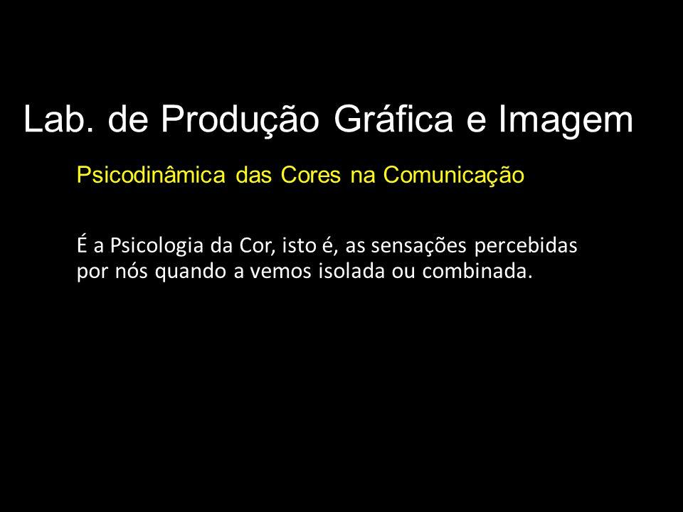 Lab. de Produção Gráfica e Imagem Psicodinâmica das Cores na Comunicação É a Psicologia da Cor, isto é, as sensações percebidas por nós quando a vemos