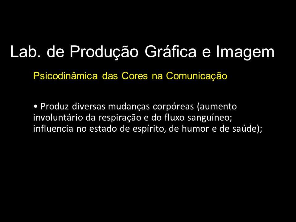 Lab. de Produção Gráfica e Imagem Psicodinâmica das Cores na Comunicação Produz diversas mudanças corpóreas (aumento involuntário da respiração e do f