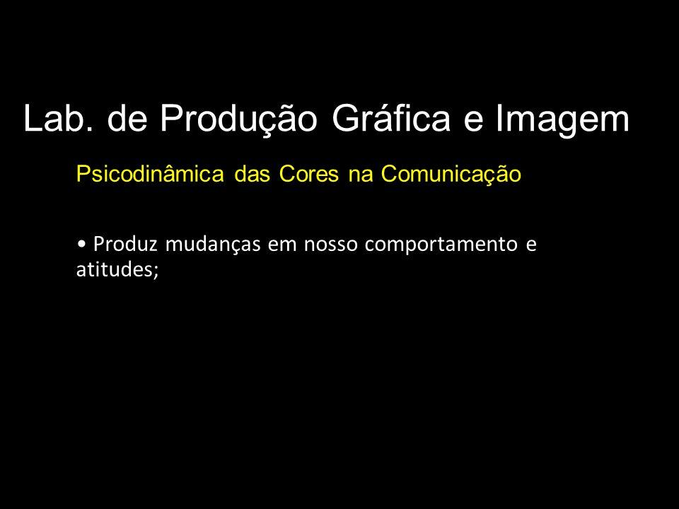 Lab. de Produção Gráfica e Imagem Psicodinâmica das Cores na Comunicação Produz mudanças em nosso comportamento e atitudes;