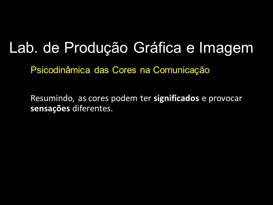 Lab. de Produção Gráfica e Imagem Psicodinâmica das Cores na Comunicação Resumindo, as cores podem ter significados e provocar sensações diferentes.