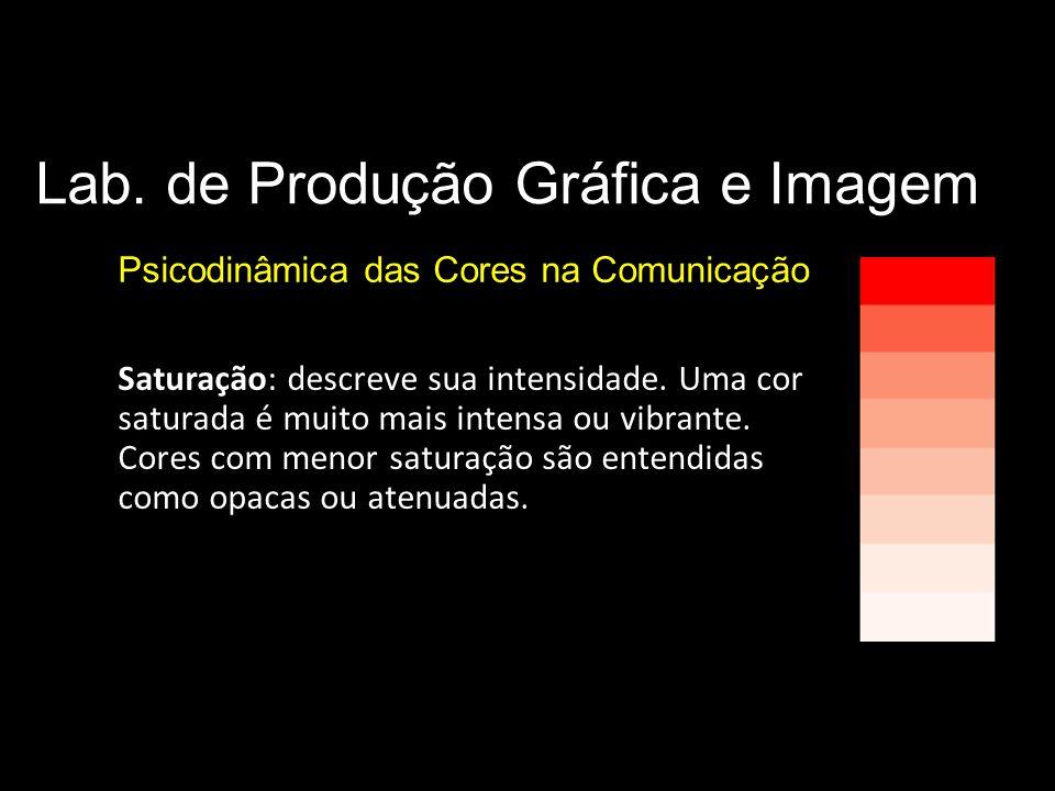 Lab. de Produção Gráfica e Imagem Psicodinâmica das Cores na Comunicação Parâmetros básicos da cor Saturação: descreve sua intensidade. Uma cor satura