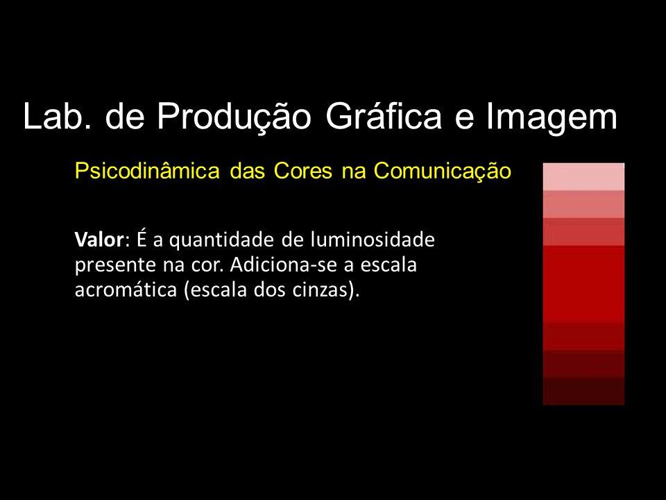 Lab. de Produção Gráfica e Imagem Psicodinâmica das Cores na Comunicação Parâmetros básicos da cor Valor: É a quantidade de luminosidade presente na c