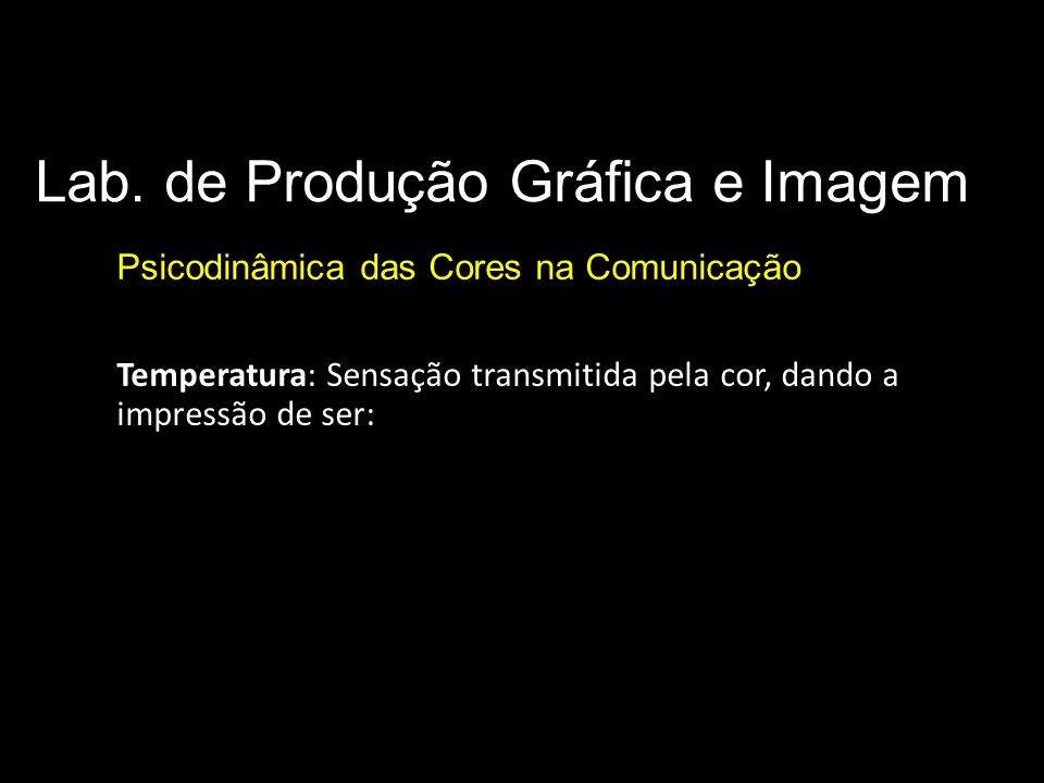 Lab. de Produção Gráfica e Imagem Psicodinâmica das Cores na Comunicação Parâmetros básicos da cor Temperatura: Sensação transmitida pela cor, dando a