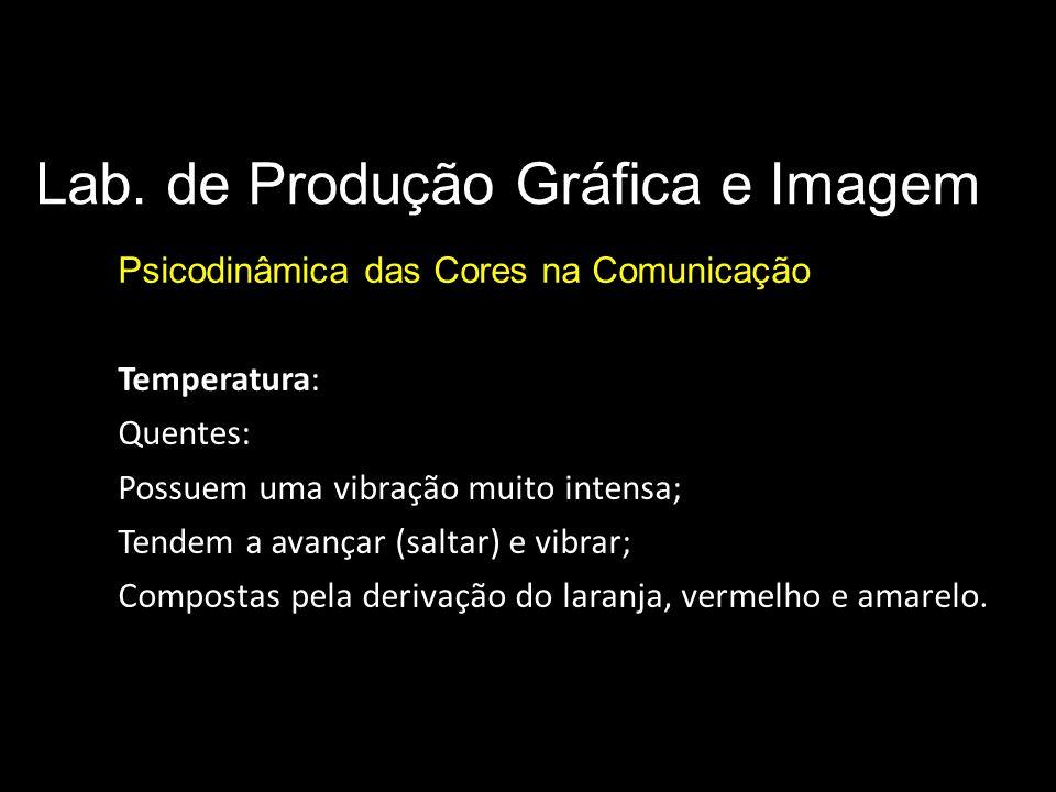 Lab. de Produção Gráfica e Imagem Psicodinâmica das Cores na Comunicação Parâmetros básicos da cor Temperatura: Quentes: Possuem uma vibração muito in