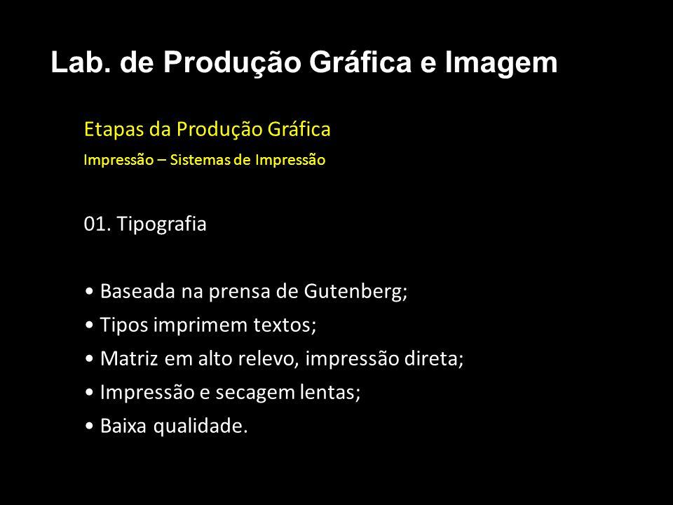 Etapas da Produção Gráfica Impressão – Sistemas de Impressão 01. Tipografia Baseada na prensa de Gutenberg; Tipos imprimem textos; Matriz em alto rele