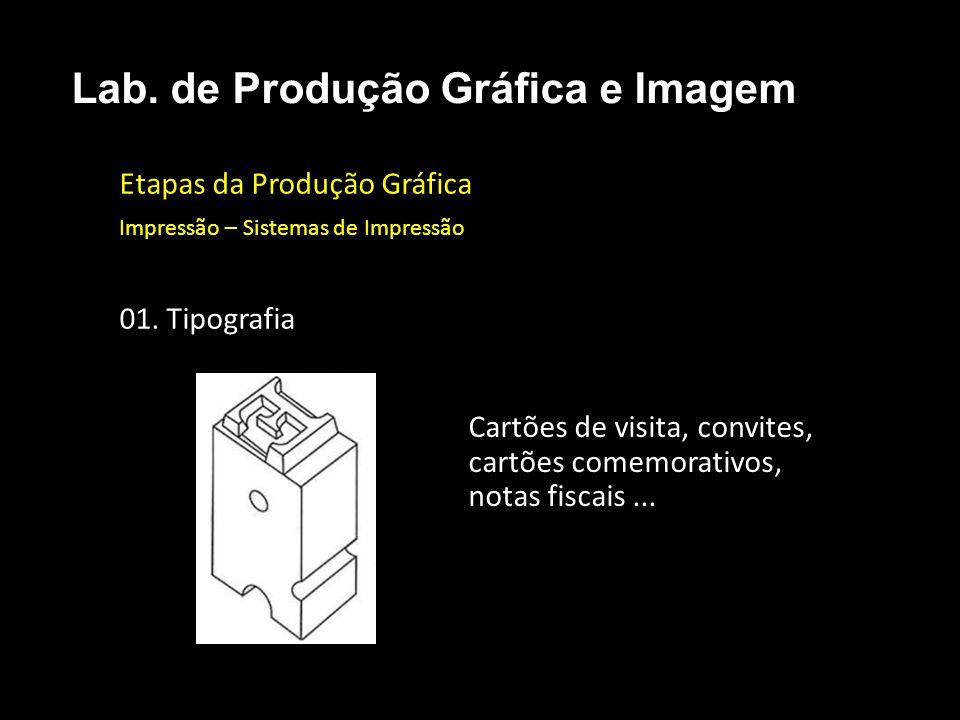 Etapas da Produção Gráfica Impressão – Sistemas de Impressão 01. Tipografia Lab. de Produção Gráfica e Imagem Cartões de visita, convites, cartões com