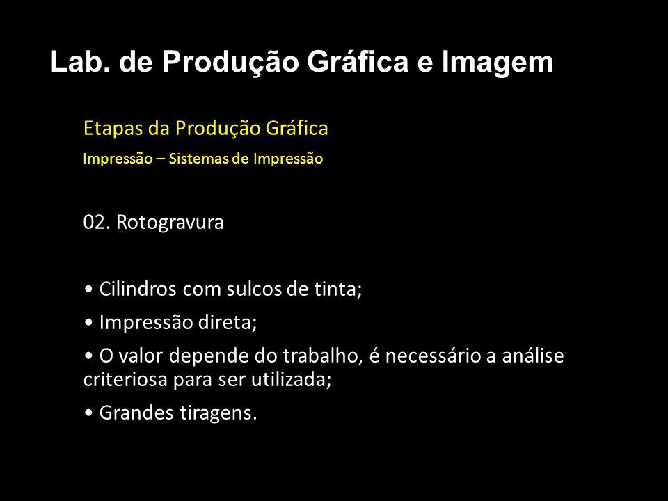 Etapas da Produção Gráfica Impressão – Sistemas de Impressão 02. Rotogravura Cilindros com sulcos de tinta; Impressão direta; O valor depende do traba