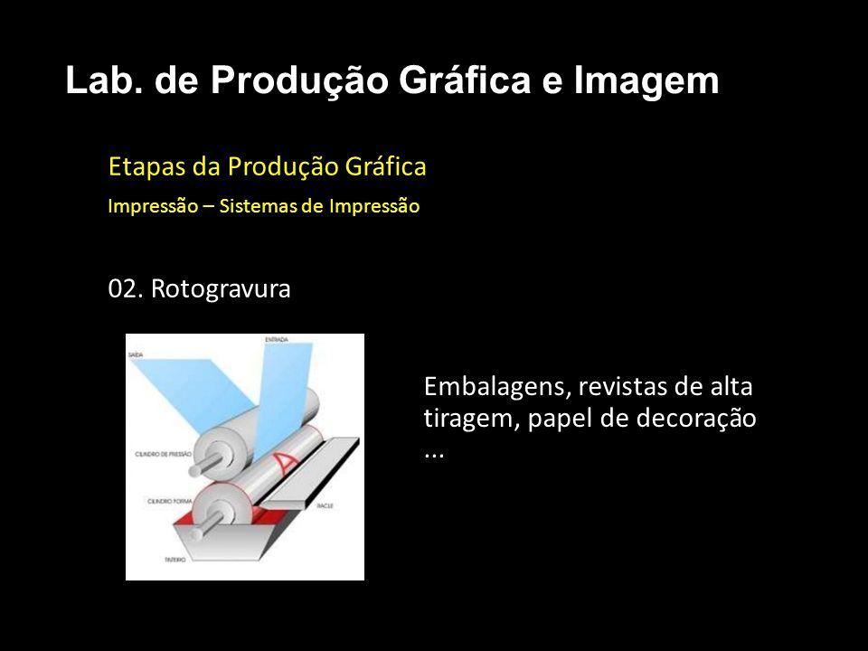 Etapas da Produção Gráfica Impressão – Sistemas de Impressão 02. Rotogravura Lab. de Produção Gráfica e Imagem Embalagens, revistas de alta tiragem, p