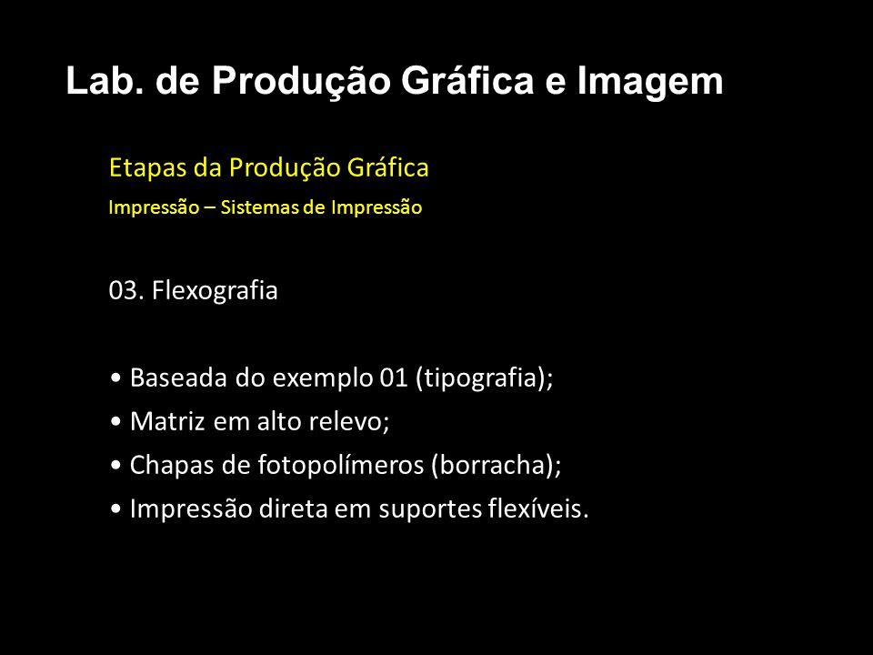 Etapas da Produção Gráfica Impressão – Sistemas de Impressão 03. Flexografia Baseada do exemplo 01 (tipografia); Matriz em alto relevo; Chapas de foto