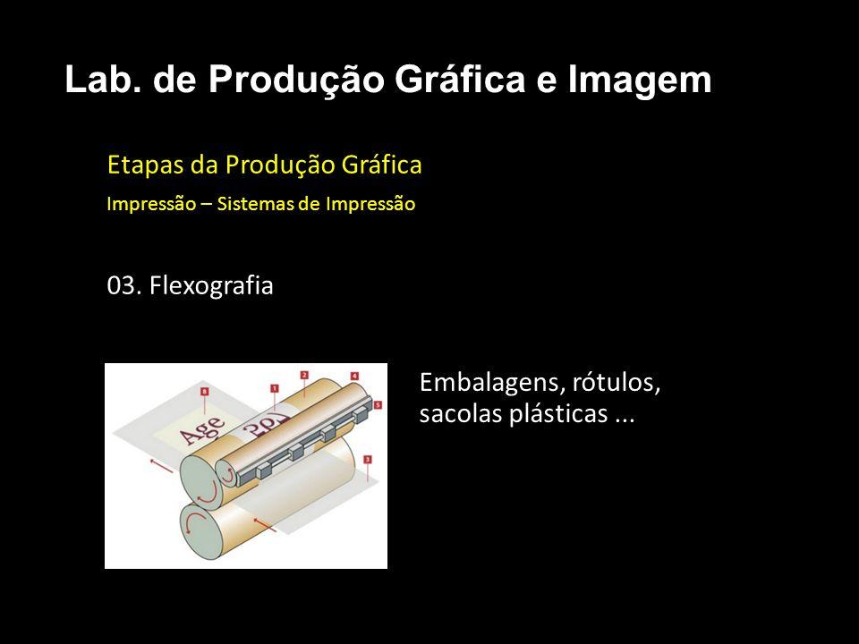 Etapas da Produção Gráfica Impressão – Sistemas de Impressão 03. Flexografia Lab. de Produção Gráfica e Imagem Embalagens, rótulos, sacolas plásticas.