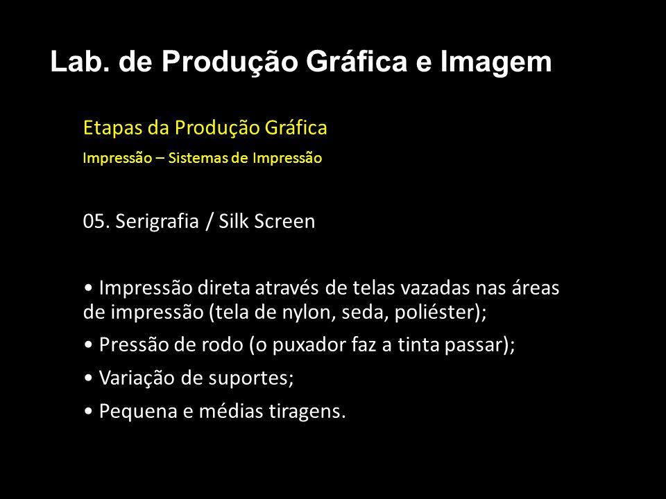 Etapas da Produção Gráfica Impressão – Sistemas de Impressão 05. Serigrafia / Silk Screen Impressão direta através de telas vazadas nas áreas de impre