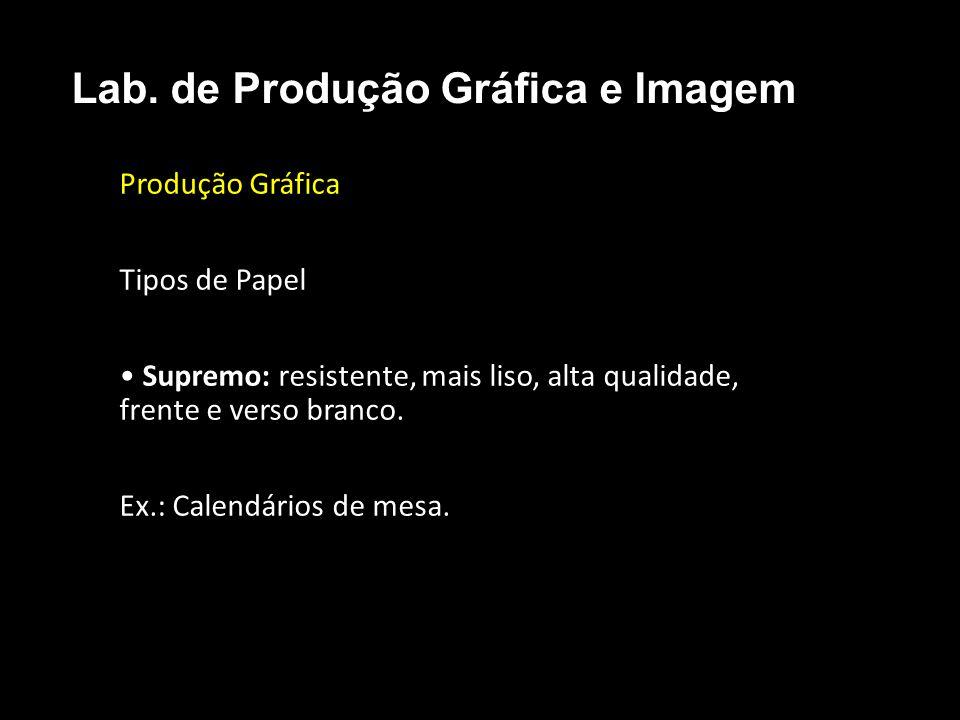 Produção Gráfica Tipos de Papel Supremo: resistente, mais liso, alta qualidade, frente e verso branco. Ex.: Calendários de mesa. Lab. de Produção Gráf