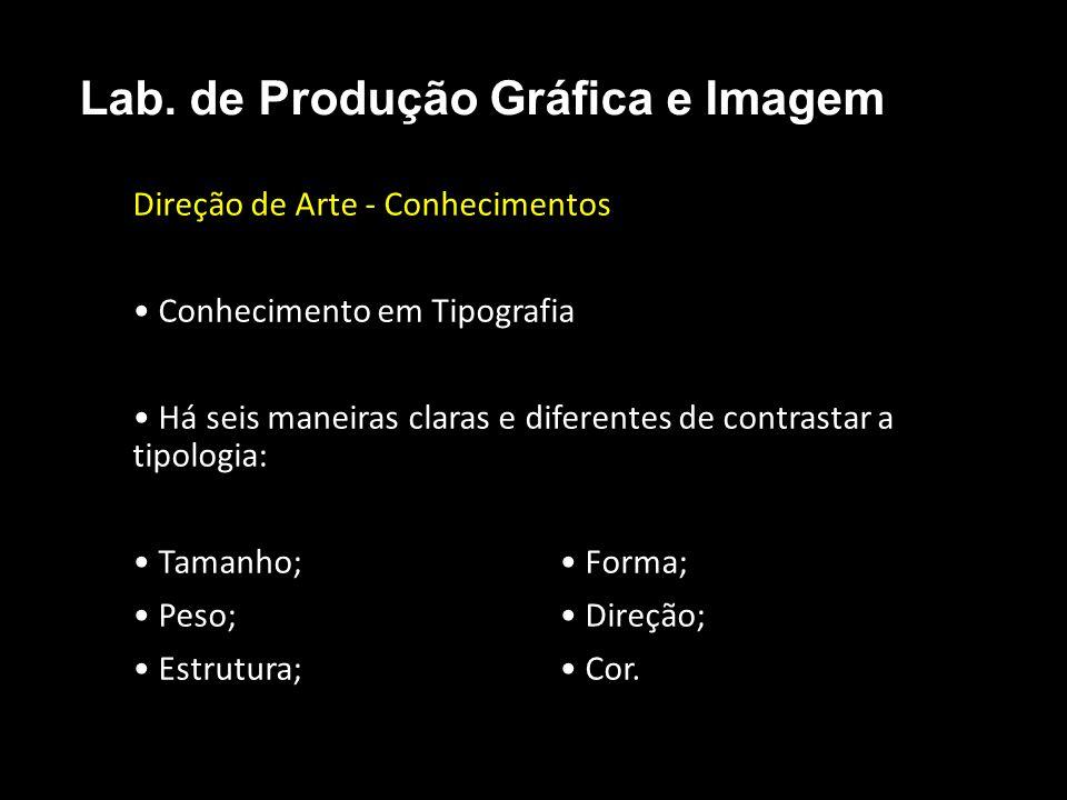 Direção de Arte - Conhecimentos Conhecimento em Tipografia Há seis maneiras claras e diferentes de contrastar a tipologia: Tamanho; Forma; Peso; Direç