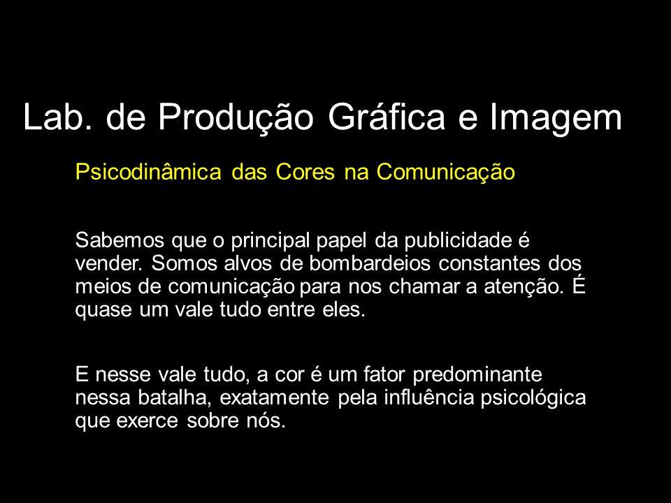 Lab. de Produção Gráfica e Imagem Psicodinâmica das Cores na Comunicação Sabemos que o principal papel da publicidade é vender. Somos alvos de bombard