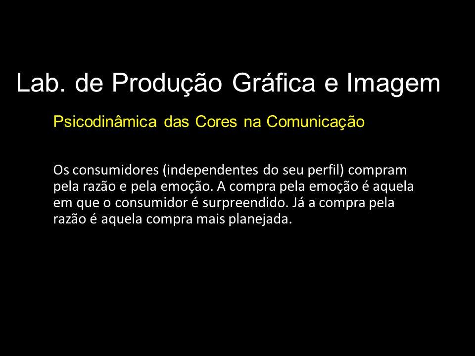 Lab. de Produção Gráfica e Imagem Psicodinâmica das Cores na Comunicação Os consumidores (independentes do seu perfil) compram pela razão e pela emoçã