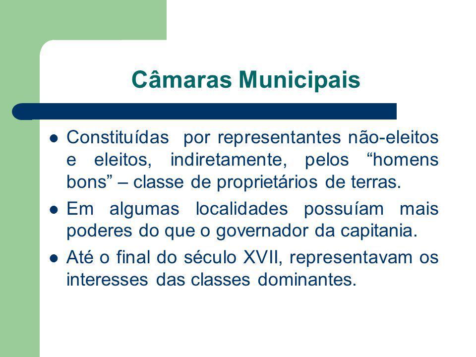 Câmaras Municipais Constituídas por representantes não-eleitos e eleitos, indiretamente, pelos homens bons – classe de proprietários de terras. Em alg