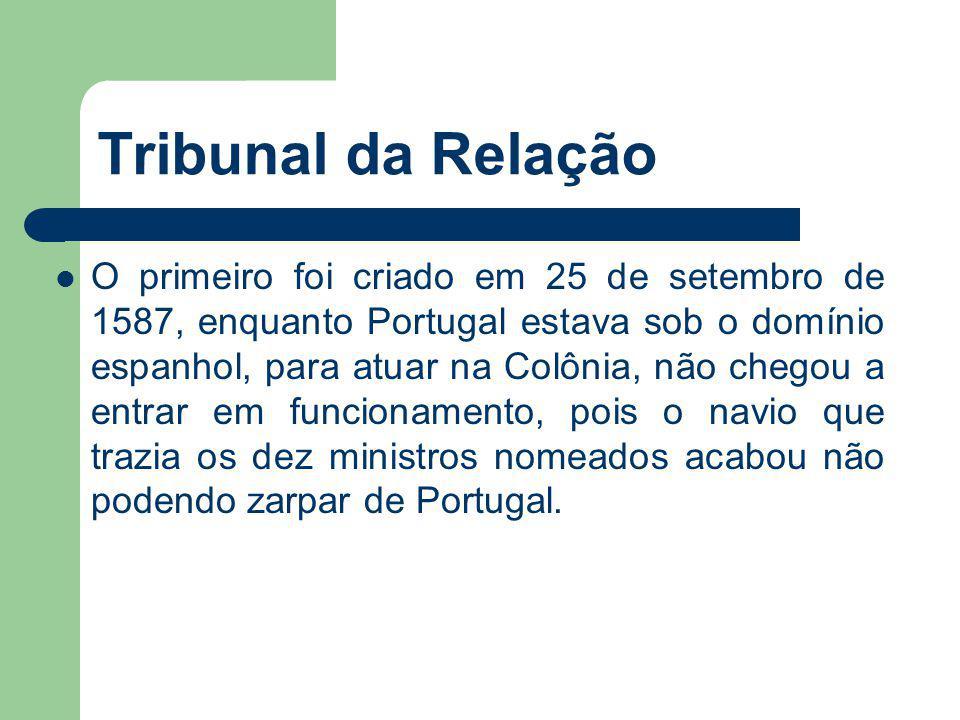 Tribunal da Relação O primeiro foi criado em 25 de setembro de 1587, enquanto Portugal estava sob o domínio espanhol, para atuar na Colônia, não chego