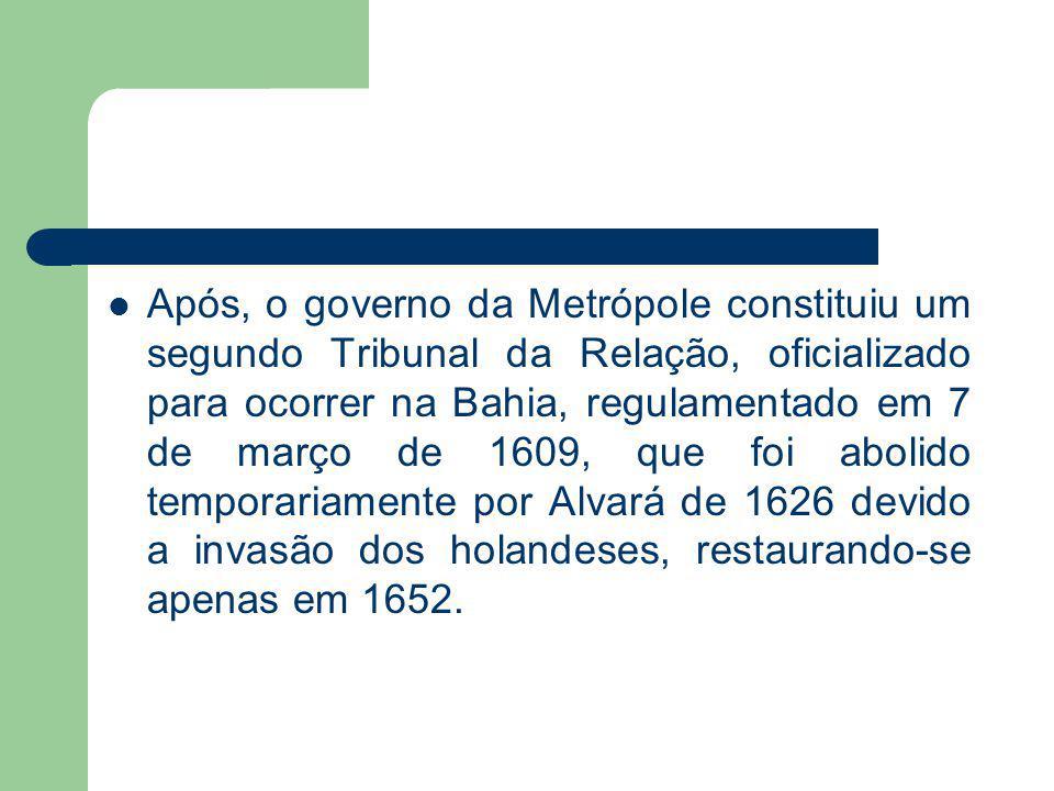 Após, o governo da Metrópole constituiu um segundo Tribunal da Relação, oficializado para ocorrer na Bahia, regulamentado em 7 de março de 1609, que f