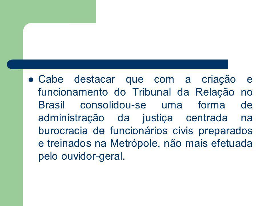 Cabe destacar que com a criação e funcionamento do Tribunal da Relação no Brasil consolidou-se uma forma de administração da justiça centrada na buroc