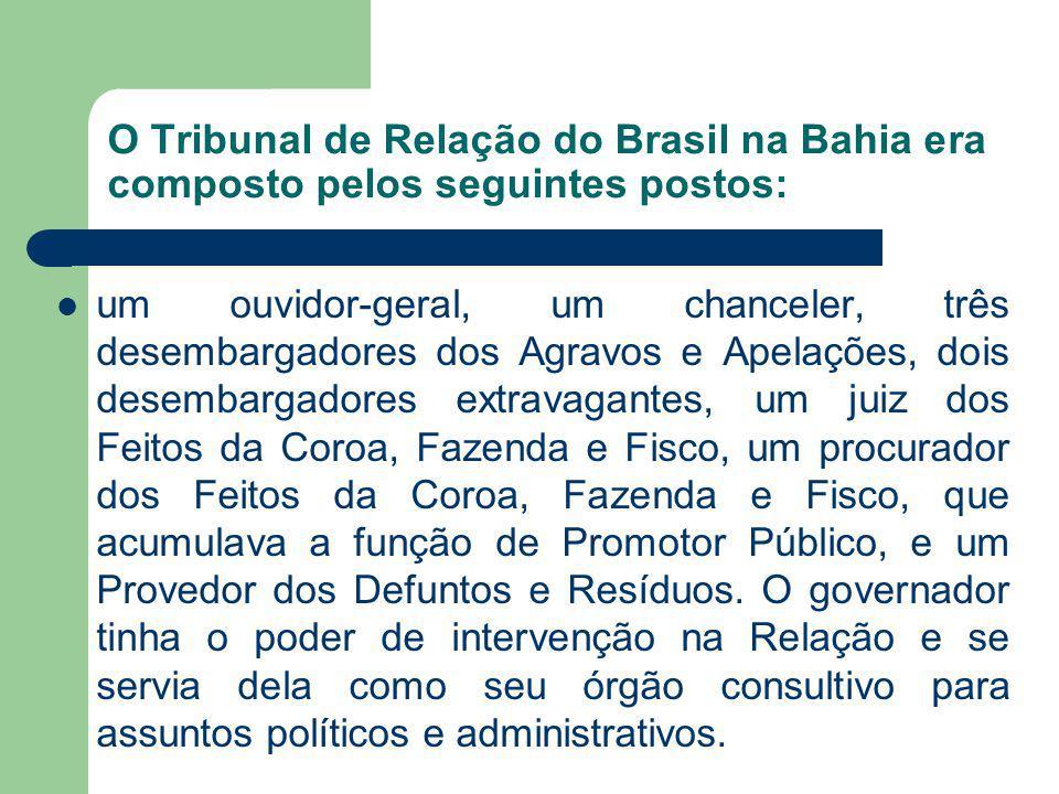 O Tribunal de Relação do Brasil na Bahia era composto pelos seguintes postos: um ouvidor-geral, um chanceler, três desembargadores dos Agravos e Apela