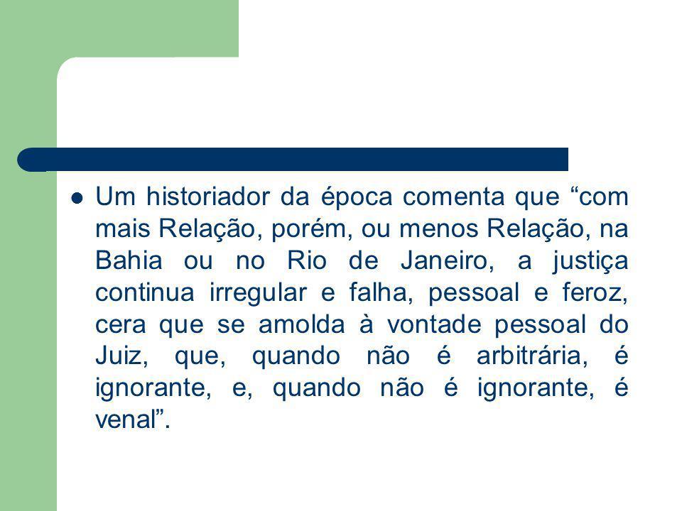 Um historiador da época comenta que com mais Relação, porém, ou menos Relação, na Bahia ou no Rio de Janeiro, a justiça continua irregular e falha, pe
