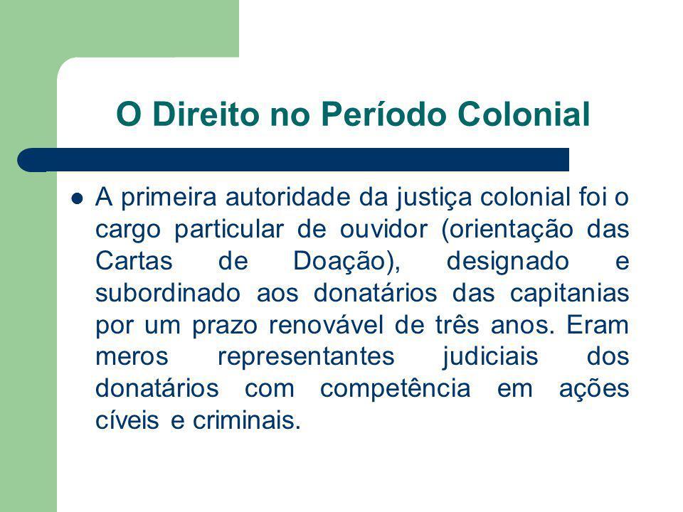 O Direito no Período Colonial A primeira autoridade da justiça colonial foi o cargo particular de ouvidor (orientação das Cartas de Doação), designado