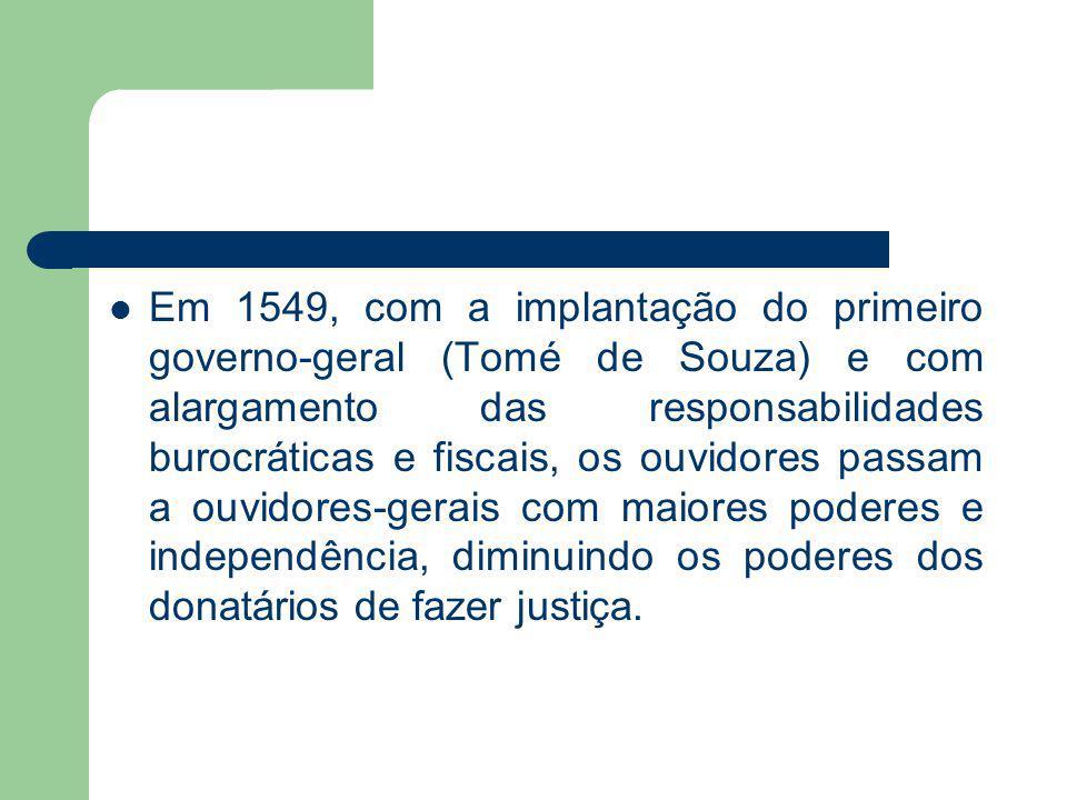 Em 1549, com a implantação do primeiro governo-geral (Tomé de Souza) e com alargamento das responsabilidades burocráticas e fiscais, os ouvidores pass