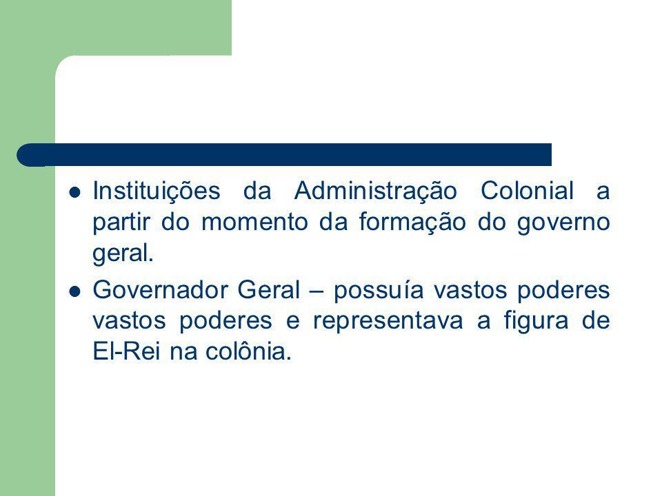 Instituições da Administração Colonial a partir do momento da formação do governo geral. Governador Geral – possuía vastos poderes vastos poderes e re
