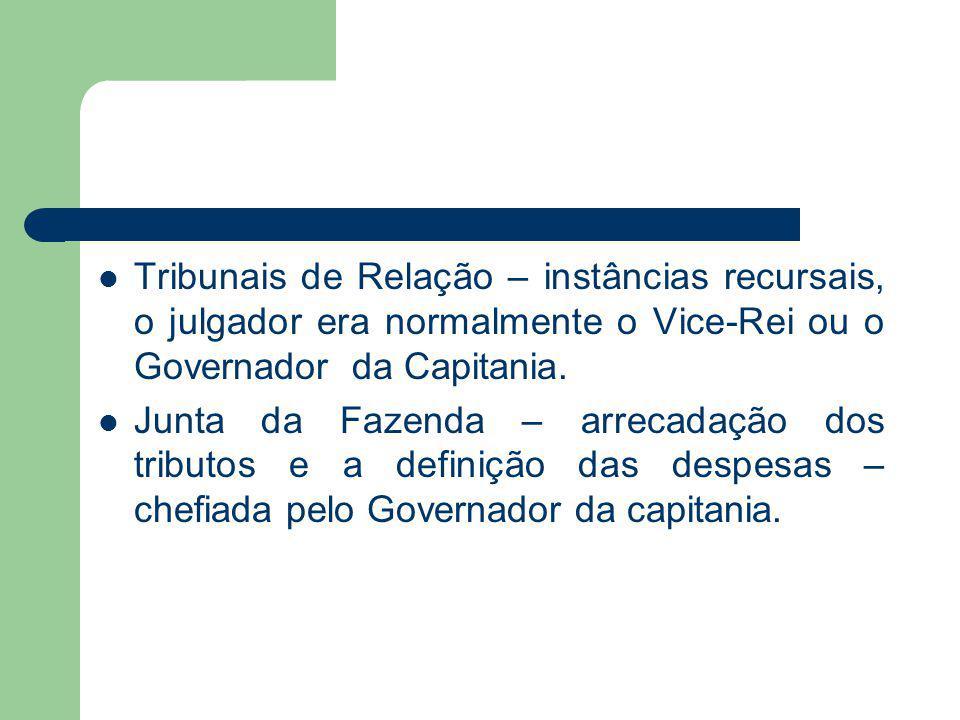 Tribunais de Relação – instâncias recursais, o julgador era normalmente o Vice-Rei ou o Governador da Capitania. Junta da Fazenda – arrecadação dos tr
