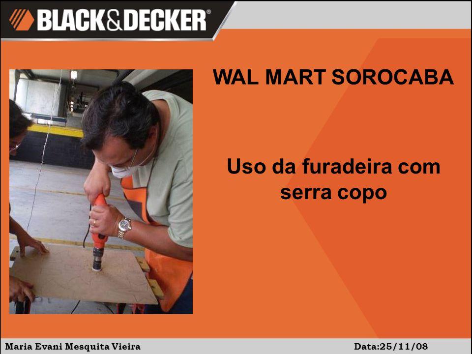 Maria Evani Mesquita Vieira Data:25/11/08 WAL MART SOROCABA Uso da furadeira com serra copo