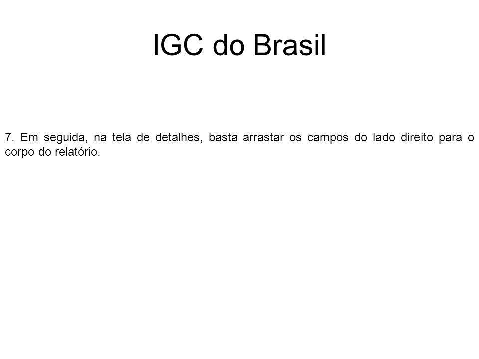 IGC do Brasil 7. Em seguida, na tela de detalhes, basta arrastar os campos do lado direito para o corpo do relatório.