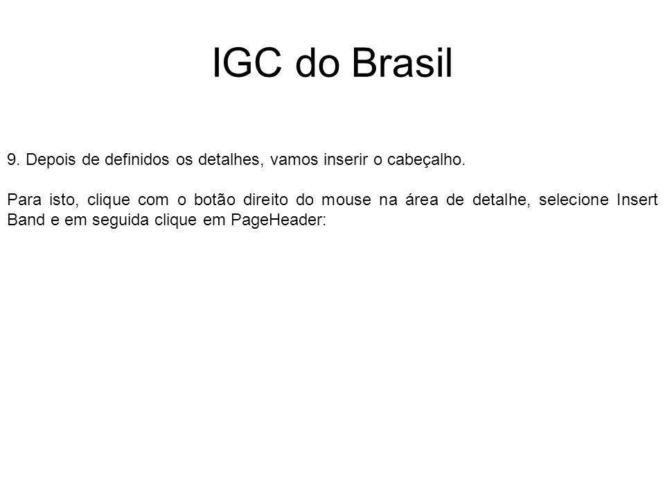 IGC do Brasil 9. Depois de definidos os detalhes, vamos inserir o cabeçalho. Para isto, clique com o botão direito do mouse na área de detalhe, seleci